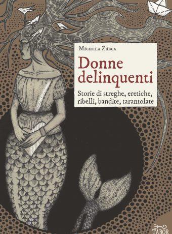Donne delinquenti. Storie di streghe, eretiche, ribelli, bandite, tarantolate